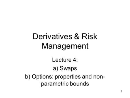 1 Derivatives & Risk Management Lecture 4: a) Swaps b) Options: properties and non- parametric bounds.
