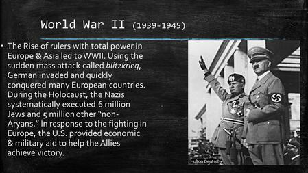 World War II (1939-1945) ▪ The Rise of rulers with total power in Europe & Asia led to WWII. Using the sudden mass attack called blitzkrieg, German invaded.