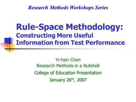 Rule-Space Methodology: Constructing More Useful Information from Test Performance Yi-hsin Chen Research Methods in a Nutshell College of Education Presentation.