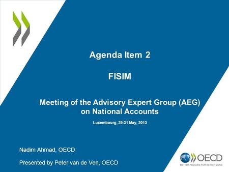 Agenda Item 2 FISIM Meeting of the Advisory Expert Group (AEG) on National Accounts Luxembourg, 29-31 May, 2013 Nadim Ahmad, OECD Presented by Peter van.
