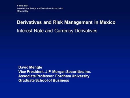 7 May 2001 International Swaps and Derivatives Association Mexico City Derivatives and Risk Management in Mexico Interest Rate and Currency Derivatives.