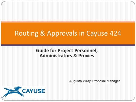 Guide for Project Personnel, Administrators & Proxies Routing & Approvals in Cayuse 424 Augusta Wray, Proposal Manager.