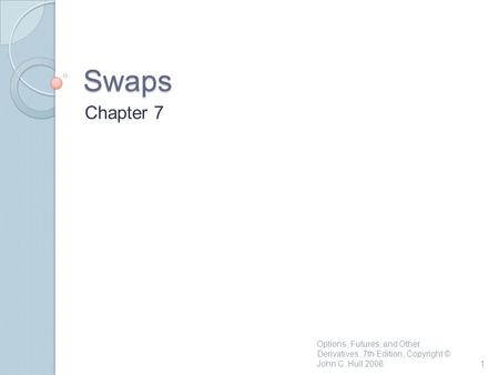 Swaps Chapter 7 1 Options, Futures, and Other Derivatives, 7th Edition, Copyright © John C. Hull 2008.