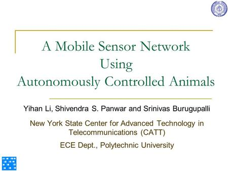 A Mobile Sensor Network Using Autonomously Controlled Animals Yihan Li, Shivendra S. Panwar and Srinivas Burugupalli New York State Center for Advanced.