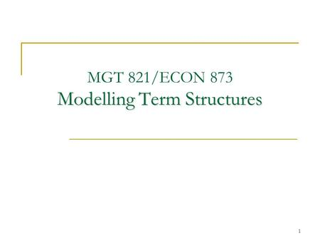 1 Modelling Term Structures MGT 821/ECON 873 Modelling Term Structures.
