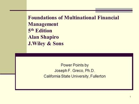 1 Foundations of Multinational Financial Management 5 th Edition Alan Shapiro J.Wiley & Sons Power Points by Joseph F. Greco, Ph.D. California State University,