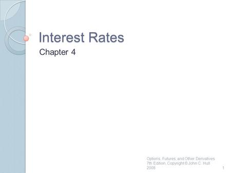 Interest Rates Chapter 4 1 Options, Futures, and Other Derivatives 7th Edition, Copyright © John C. Hull 2008.
