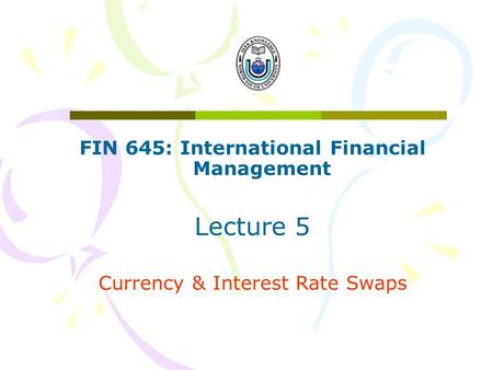 FIN 645: International Financial Management Lecture 5 Currency & Interest Rate Swaps.