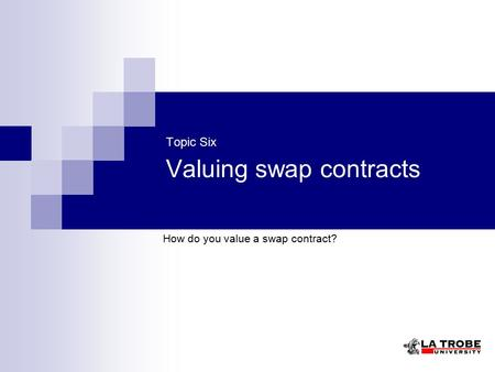 Topic Six Valuing swap contracts How do you value a swap contract?