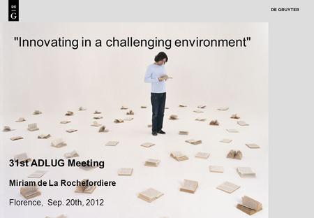 1 Innovating in a challenging environment 31st ADLUG Meeting Miriam de La Rochefordiere Florence, Sep. 20th, 2012.