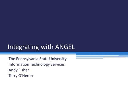 Integrating with ANGEL The Pennsylvania State University Information Technology Services Andy Fisher Terry O'Heron.