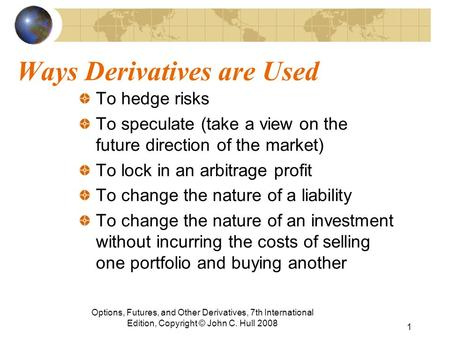Ways Derivatives are Used To hedge risks To speculate (take a view on the future direction of the market) To lock in an arbitrage profit To change the.
