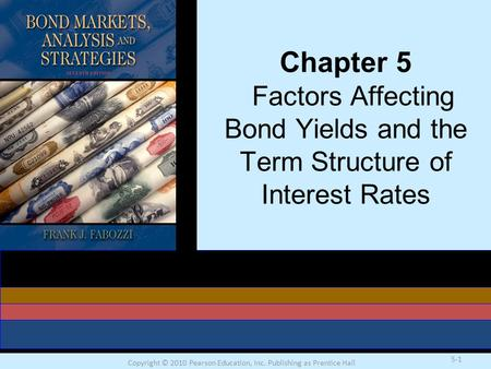 Copyright © 2010 Pearson Education, Inc. Publishing as Prentice Hall 5-1 Chapter 5 Factors Affecting Bond Yields and the Term Structure of Interest <strong>Rates</strong>.