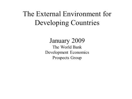 The External Environment for Developing Countries January 2009 The World Bank Development Economics Prospects Group.