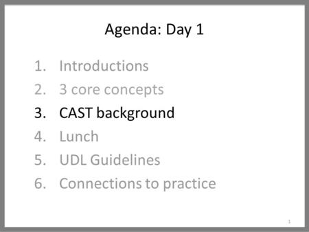 Agenda: Day 1 1 1.Introductions 2.3 core concepts 3.CAST background 4.Lunch 5.UDL Guidelines 6.Connections to practice.