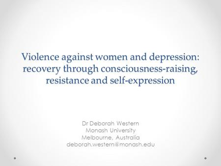 Violence against women and depression: recovery through consciousness-raising, resistance and self-expression Dr Deborah Western Monash University Melbourne,