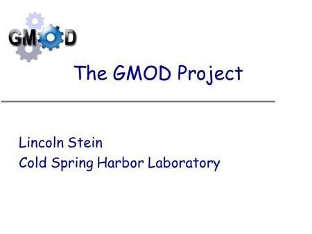 The GMOD Project Lincoln Stein Cold Spring Harbor Laboratory.