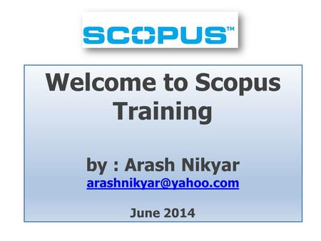 Welcome to Scopus Training by : Arash Nikyar June 2014