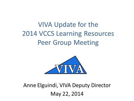 VIVA Update for the 2014 VCCS Learning Resources Peer Group Meeting Anne Elguindi, VIVA Deputy Director May 22, 2014.