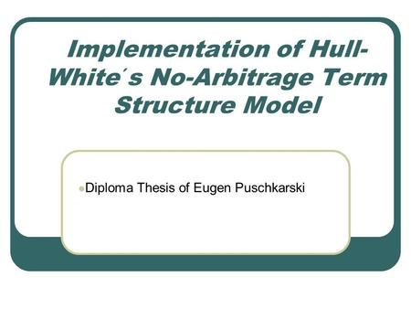 Implementation of Hull- White´s No-Arbitrage Term Structure Model Copyright, 1998 © Eugen Puschkarski Diploma Thesis of Eugen Puschkarski.