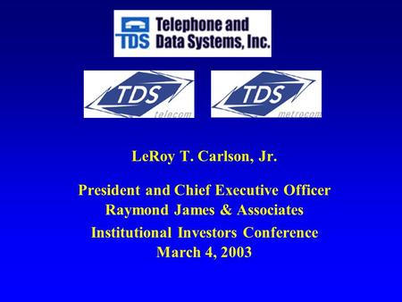 LeRoy T. Carlson, Jr. President and Chief Executive Officer Raymond James & Associates Institutional Investors Conference March 4, 2003.