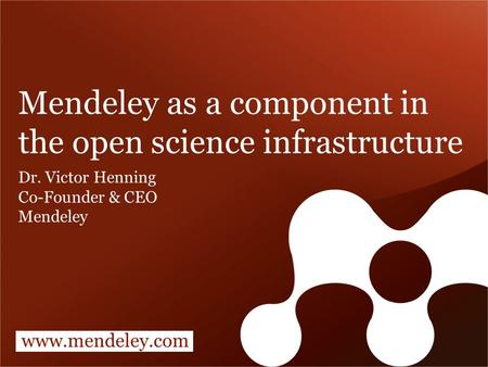 Www.mendeley.com Mendeley as a component in the open science infrastructure Dr. Victor Henning Co-Founder & CEO Mendeley.
