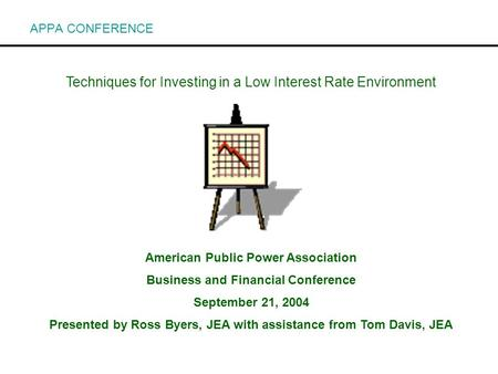 Techniques for Investing in a Low Interest Rate Environment American Public Power Association Business and Financial Conference September 21, 2004 Presented.