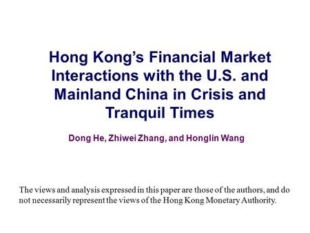 Hong Kong's Financial Market Interactions with the U.S. and Mainland China in Crisis and Tranquil Times Dong He, Zhiwei Zhang, and Honglin Wang The views.