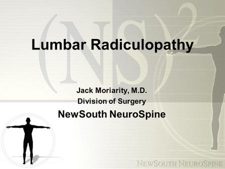 Lumbar Radiculopathy Jack Moriarity, M.D. Division of Surgery NewSouth NeuroSpine.