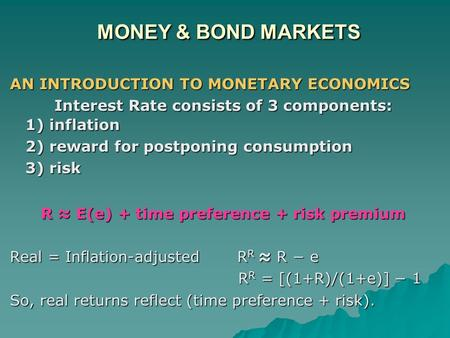 MONEY & BOND MARKETS AN INTRODUCTION TO MONETARY ECONOMICS Interest Rate consists of 3 components: 1) inflation 1) inflation 2) reward for postponing consumption.