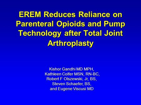 EREM Reduces Reliance on Parenteral Opioids and Pump Technology after Total Joint Arthroplasty Kishor Gandhi MD MPH, Kathleen Colfer MSN, RN-BC, Robert.
