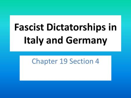 Fascist Dictatorships in Italy and Germany Chapter 19 Section 4.