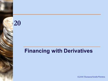 20 Financing with Derivatives ©2006 Thomson/South-Western.