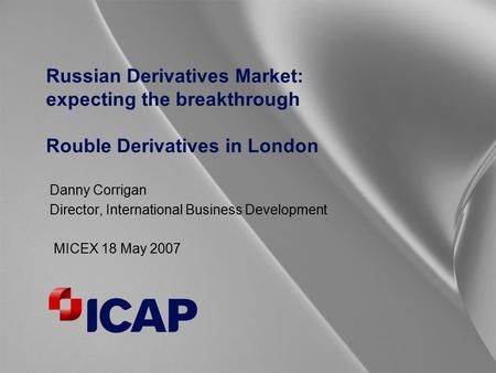 Russian Derivatives Market: expecting the breakthrough Rouble Derivatives in London Danny Corrigan Director, International Business Development MICEX 18.