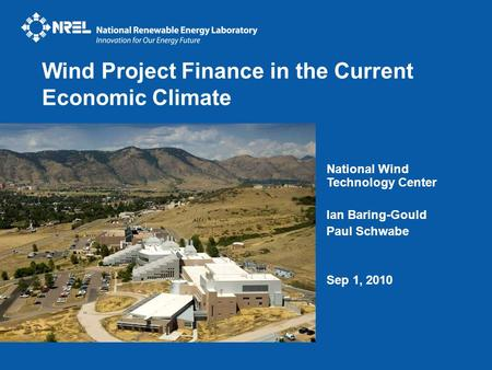 National Wind Technology Center Ian Baring-Gould Paul Schwabe Sep 1, 2010 Wind Project Finance in the Current Economic Climate.