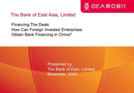 1 The Bank of East Asia, Limited Financing The Deals How Can Foreign Invested Enterprises Obtain Bank Financing in China? Presented by : The Bank of East,