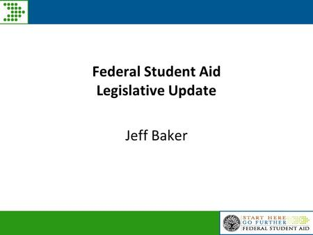 Federal Student Aid Legislative Update Jeff Baker.