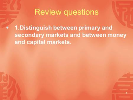 1 Review questions  1.Distinguish between primary and secondary markets and between money and capital markets.
