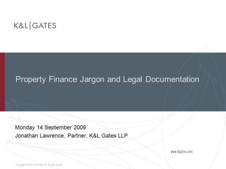 Property Finance Jargon and Legal Documentation Monday 14 September 2009 Jonathan Lawrence, Partner, K&L Gates LLP.