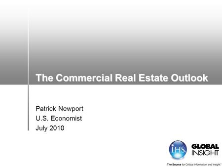The Commercial Real Estate Outlook Patrick Newport U.S. Economist July 2010.