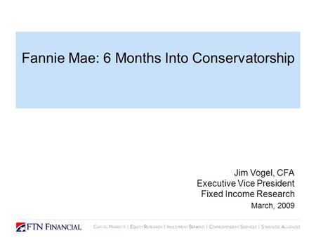 Fannie Mae: 6 Months Into Conservatorship Jim Vogel, CFA Executive Vice President Fixed Income Research March, 2009.
