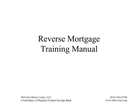 IReverse Home Loans, LLC(800) 486-8786 a Subsidiary of Hopkins Federal Savings Bankwww.iReverse.com Reverse Mortgage Training Manual.