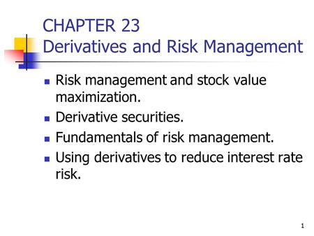 1 CHAPTER 23 Derivatives and Risk Management Risk management and stock value maximization. Derivative securities. Fundamentals of risk management. Using.