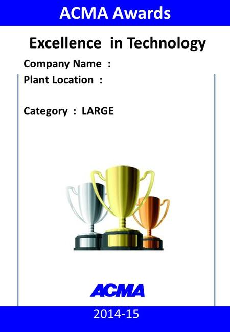 ACMA Awards 2014 - 15 : Excellence in Technology (Large) 2014-15 ACMA Awards Company Name : Plant Location : Category : LARGE Excellence in Technology.