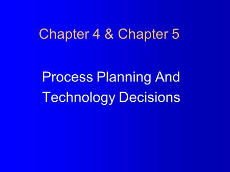 Chapter 4 & Chapter 5 Process Planning And Technology Decisions.