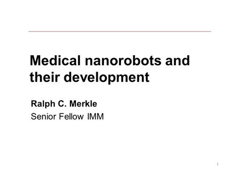 1 Medical nanorobots and their development Ralph C. Merkle Senior Fellow IMM.