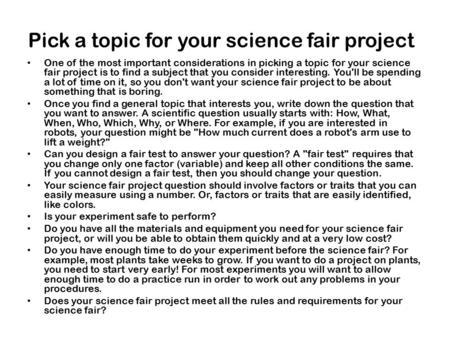 Pick a topic for your science fair project One of the most important considerations in picking a topic for your science fair project is to find a subject.