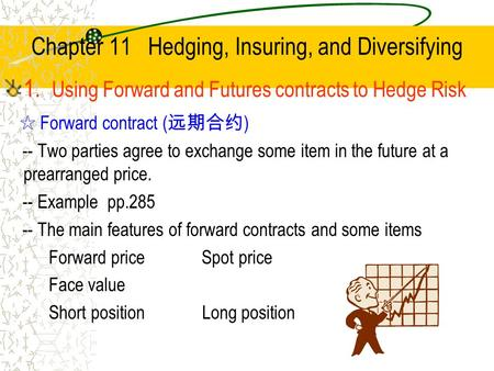 Chapter 11 Hedging, Insuring, and Diversifying 1. Using <strong>Forward</strong> and Futures <strong>contracts</strong> to Hedge Risk ☆ <strong>Forward</strong> <strong>contract</strong> ( 远期合约 ) -- Two parties agree to.