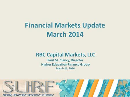 Financial Markets Update March 2014 RBC Capital Markets, LLC Paul M. Clancy, Director Higher Education Finance Group March 21, 2014.
