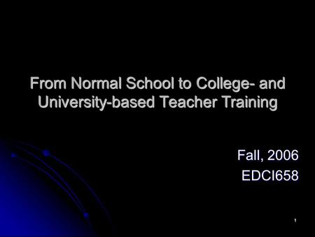 1 From Normal School to College- and University-based Teacher Training Fall, 2006 EDCI658.